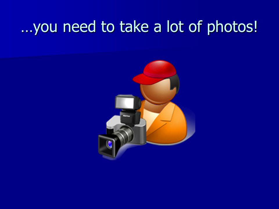 …you need to take a lot of photos!