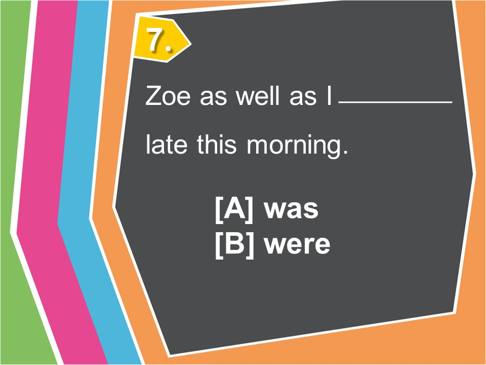 Both Zoe and I late this morning. 6. [A] was [B] were