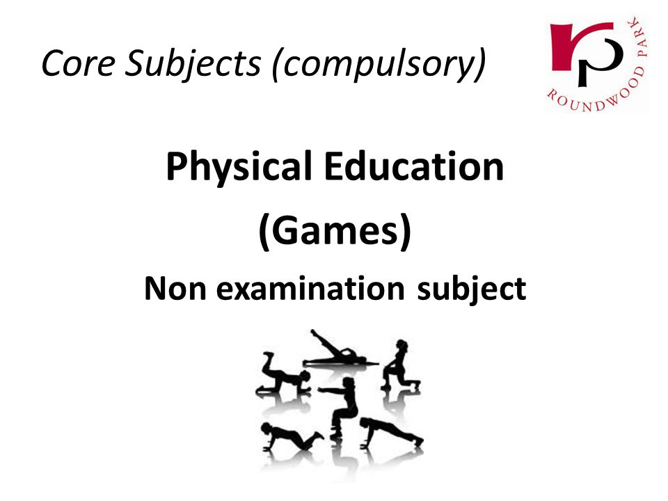 Physical Education (Games) Non examination subject Core Subjects (compulsory)