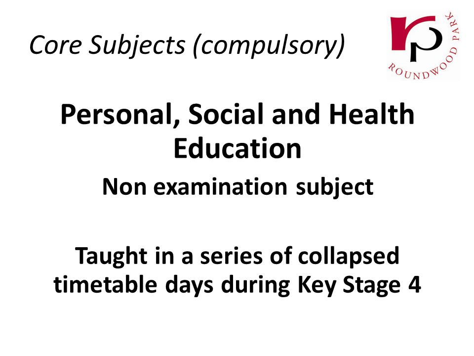 Personal, Social and Health Education Non examination subject Taught in a series of collapsed timetable days during Key Stage 4 Core Subjects (compulsory)