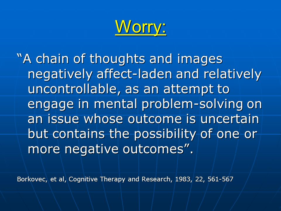 Worry: A chain of thoughts and images negatively affect-laden and relatively uncontrollable, as an attempt to engage in mental problem-solving on an issue whose outcome is uncertain but contains the possibility of one or more negative outcomes .