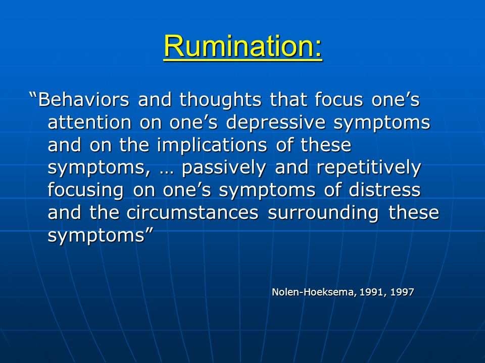 Rumination: Behaviors and thoughts that focus one's attention on one's depressive symptoms and on the implications of these symptoms, … passively and repetitively focusing on one's symptoms of distress and the circumstances surrounding these symptoms Nolen-Hoeksema, 1991, 1997