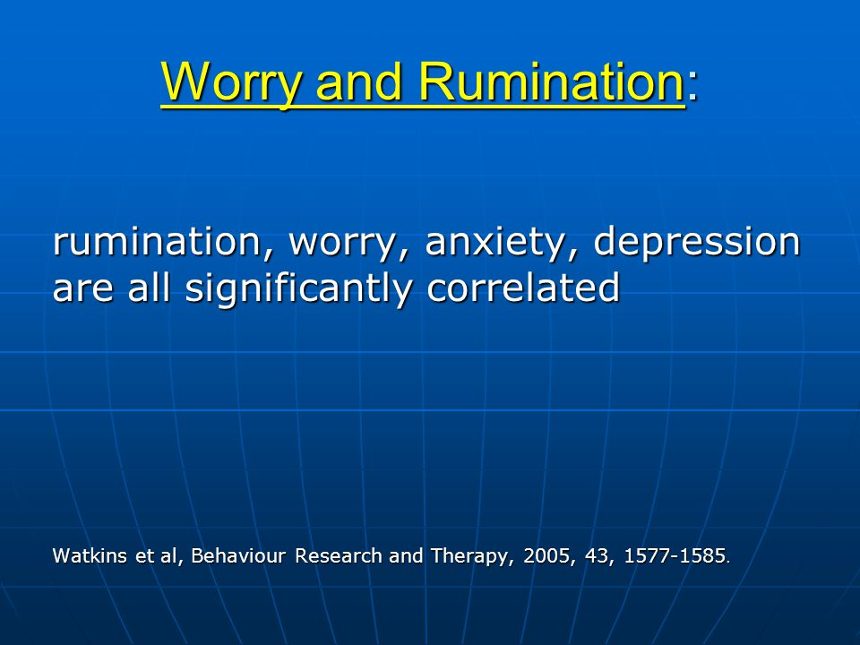 Worry and Rumination: rumination, worry, anxiety, depression are all significantly correlated Watkins et al, Behaviour Research and Therapy, 2005, 43, 1577-1585.