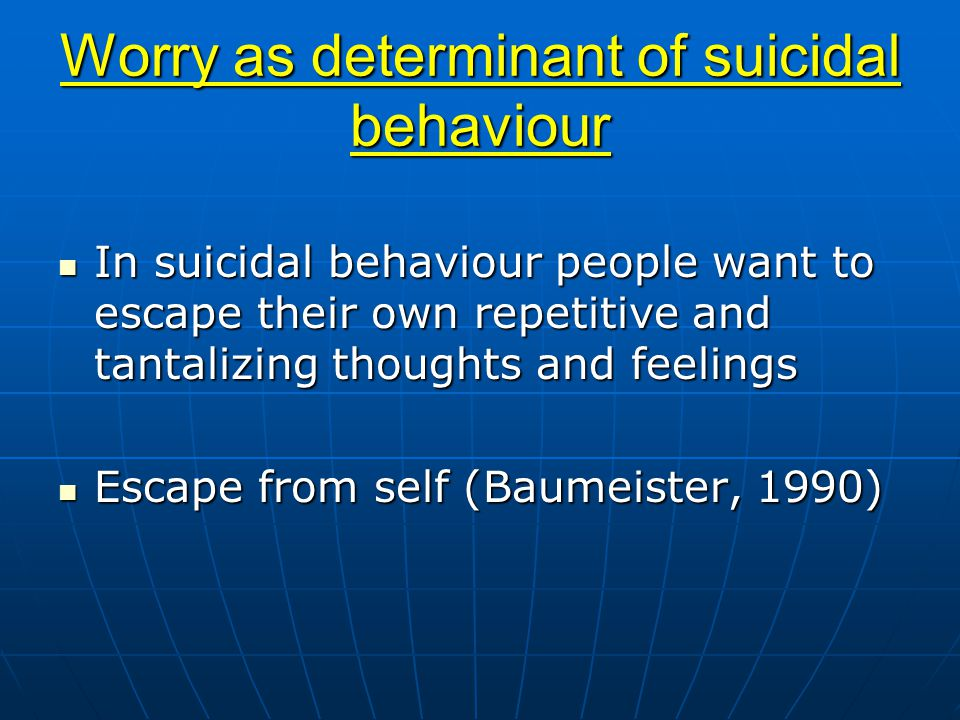 Worry as determinant of suicidal behaviour In suicidal behaviour people want to escape their own repetitive and tantalizing thoughts and feelings In suicidal behaviour people want to escape their own repetitive and tantalizing thoughts and feelings Escape from self (Baumeister, 1990) Escape from self (Baumeister, 1990)