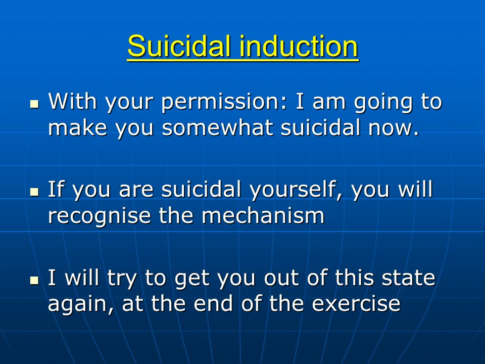 Suicidal induction With your permission: I am going to make you somewhat suicidal now.