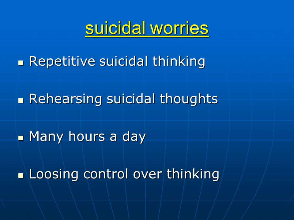 suicidal worries Repetitive suicidal thinking Repetitive suicidal thinking Rehearsing suicidal thoughts Rehearsing suicidal thoughts Many hours a day Many hours a day Loosing control over thinking Loosing control over thinking