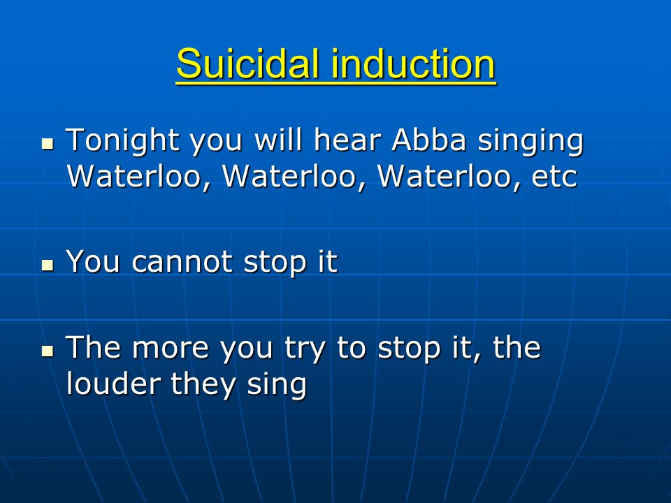 Suicidal induction Tonight you will hear Abba singing Waterloo, Waterloo, Waterloo, etc Tonight you will hear Abba singing Waterloo, Waterloo, Waterloo, etc You cannot stop it You cannot stop it The more you try to stop it, the louder they sing The more you try to stop it, the louder they sing