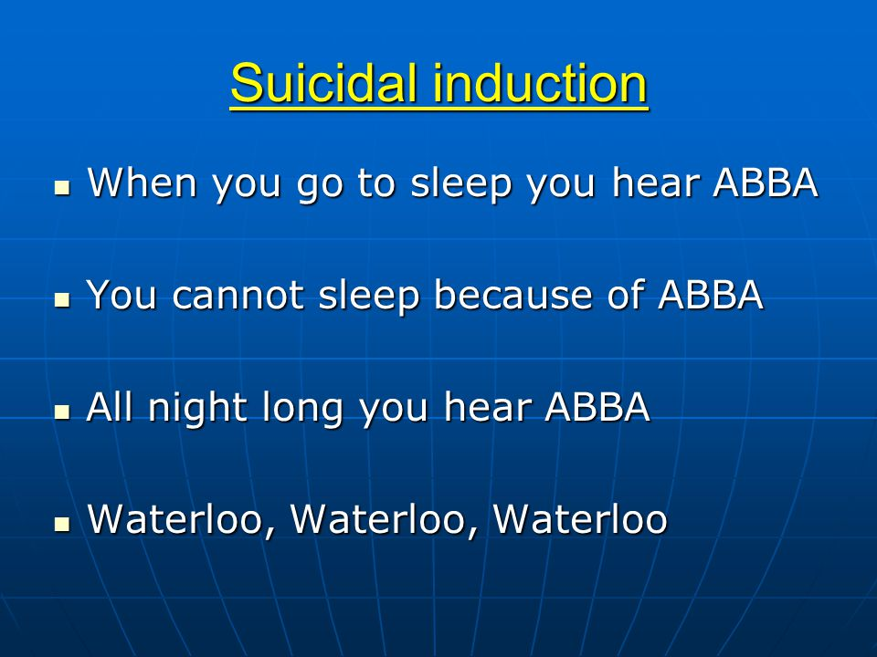 Suicidal induction When you go to sleep you hear ABBA When you go to sleep you hear ABBA You cannot sleep because of ABBA You cannot sleep because of ABBA All night long you hear ABBA All night long you hear ABBA Waterloo, Waterloo, Waterloo Waterloo, Waterloo, Waterloo