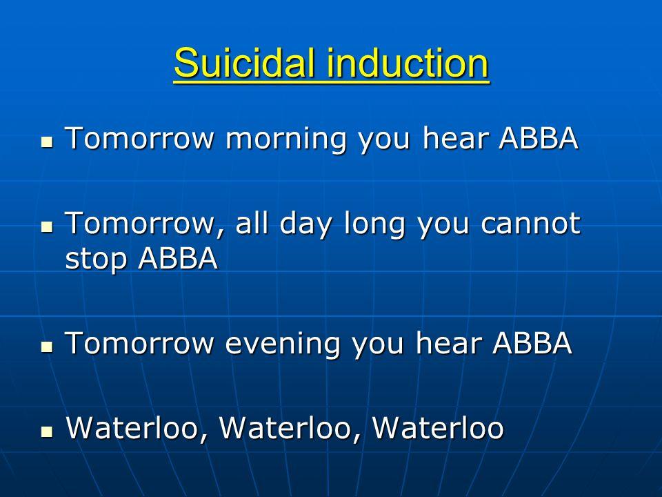Suicidal induction Tomorrow morning you hear ABBA Tomorrow morning you hear ABBA Tomorrow, all day long you cannot stop ABBA Tomorrow, all day long you cannot stop ABBA Tomorrow evening you hear ABBA Tomorrow evening you hear ABBA Waterloo, Waterloo, Waterloo Waterloo, Waterloo, Waterloo