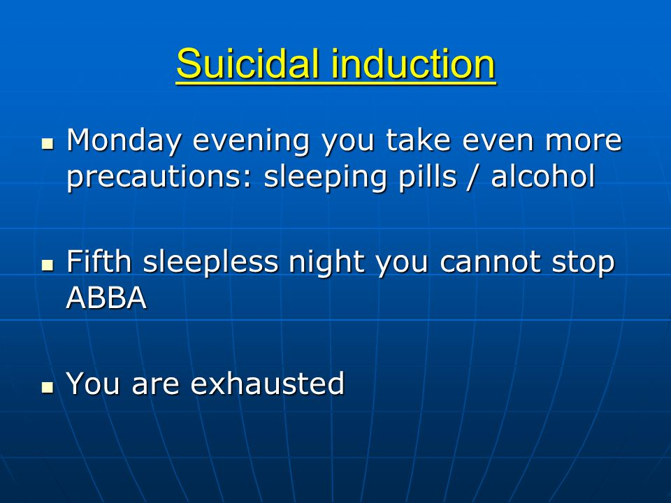 Suicidal induction Monday evening you take even more precautions: sleeping pills / alcohol Monday evening you take even more precautions: sleeping pills / alcohol Fifth sleepless night you cannot stop ABBA Fifth sleepless night you cannot stop ABBA You are exhausted You are exhausted