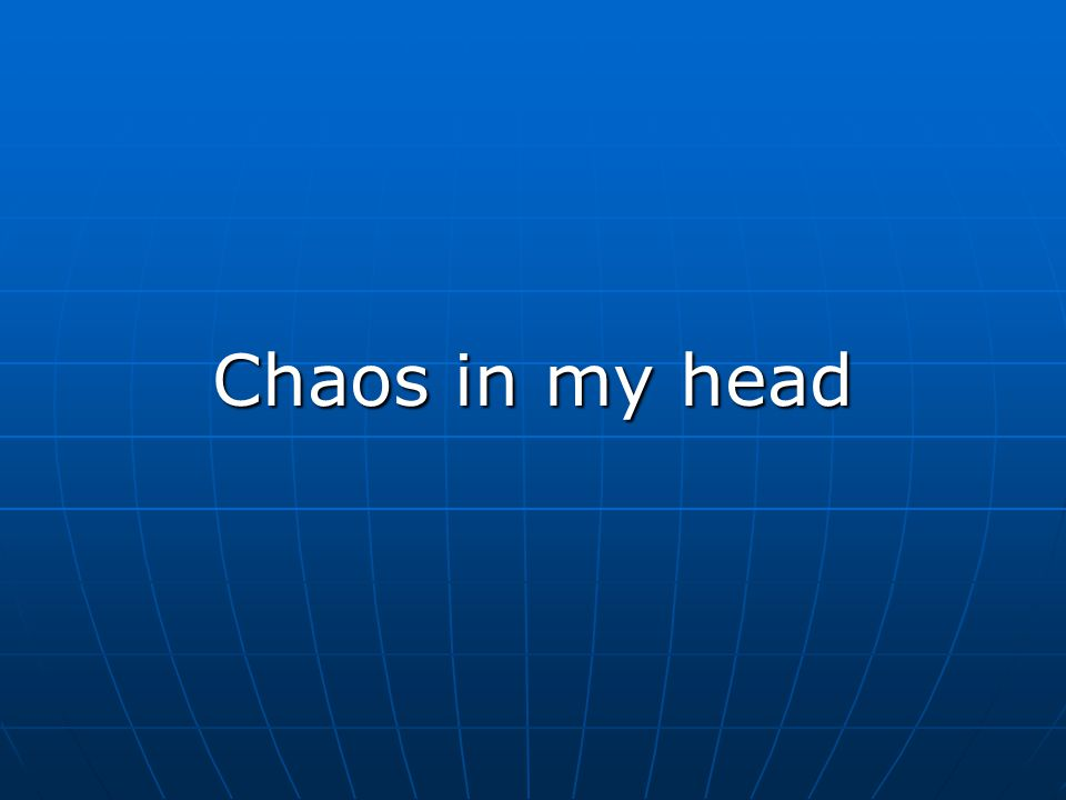 Chaos in my head