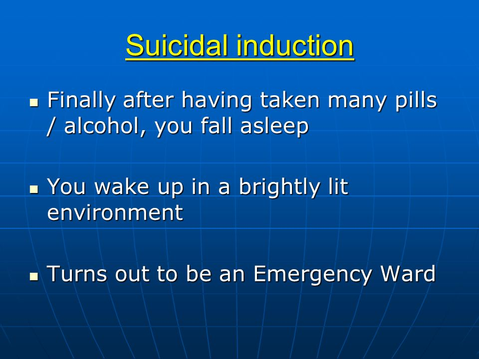 Suicidal induction Finally after having taken many pills / alcohol, you fall asleep Finally after having taken many pills / alcohol, you fall asleep You wake up in a brightly lit environment You wake up in a brightly lit environment Turns out to be an Emergency Ward Turns out to be an Emergency Ward