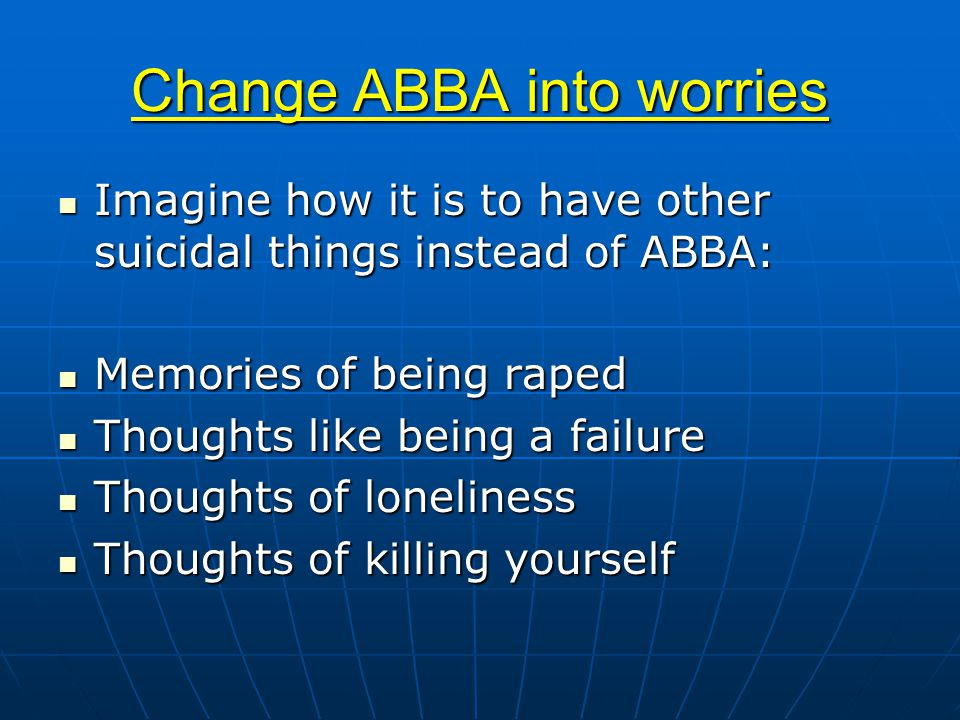 Change ABBA into worries Imagine how it is to have other suicidal things instead of ABBA: Imagine how it is to have other suicidal things instead of ABBA: Memories of being raped Memories of being raped Thoughts like being a failure Thoughts like being a failure Thoughts of loneliness Thoughts of loneliness Thoughts of killing yourself Thoughts of killing yourself