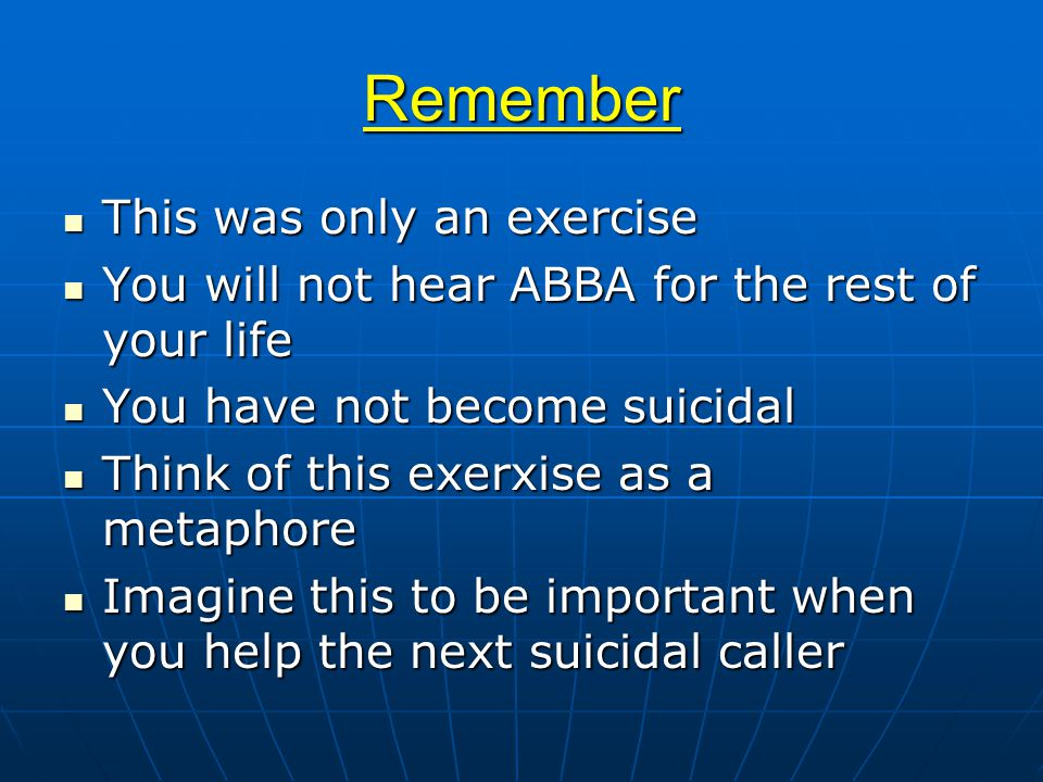 Remember This was only an exercise This was only an exercise You will not hear ABBA for the rest of your life You will not hear ABBA for the rest of your life You have not become suicidal You have not become suicidal Think of this exerxise as a metaphore Think of this exerxise as a metaphore Imagine this to be important when you help the next suicidal caller Imagine this to be important when you help the next suicidal caller