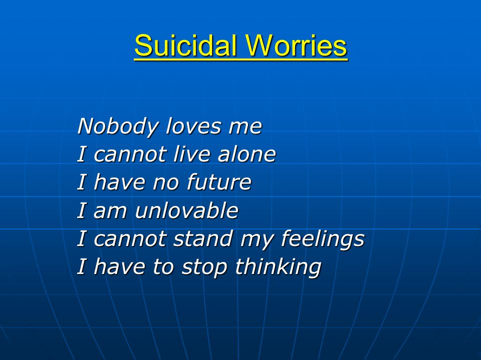 Suicidal Worries Nobody loves me I cannot live alone I have no future I am unlovable I cannot stand my feelings I have to stop thinking