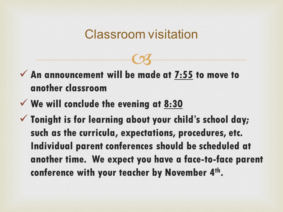  An announcement will be made at 7:55 to move to another classroom We will conclude the evening at 8:30 Tonight is for learning about your child's school day; such as the curricula, expectations, procedures, etc.