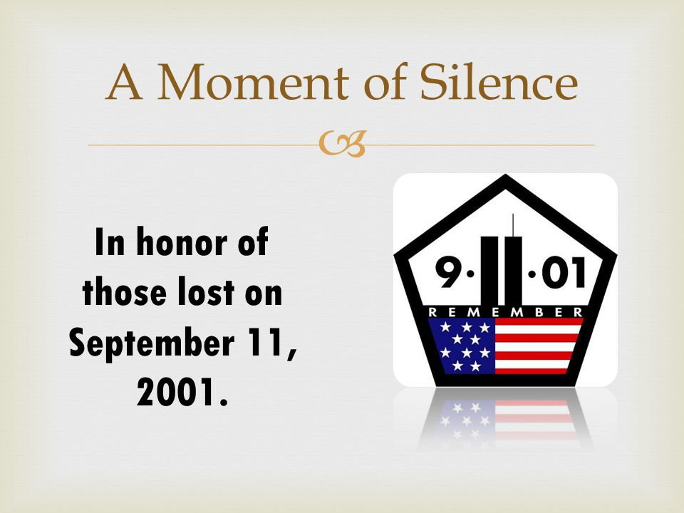  A Moment of Silence In honor of those lost on September 11, 2001.