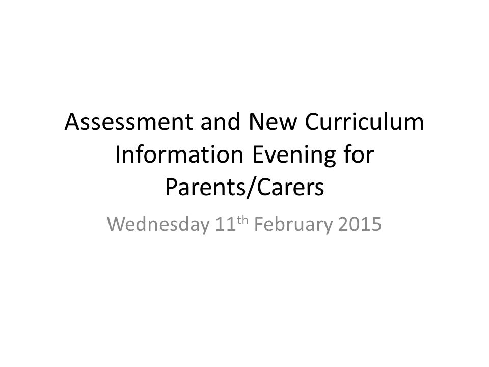 Assessment and New Curriculum Information Evening for Parents/Carers Wednesday 11 th February 2015