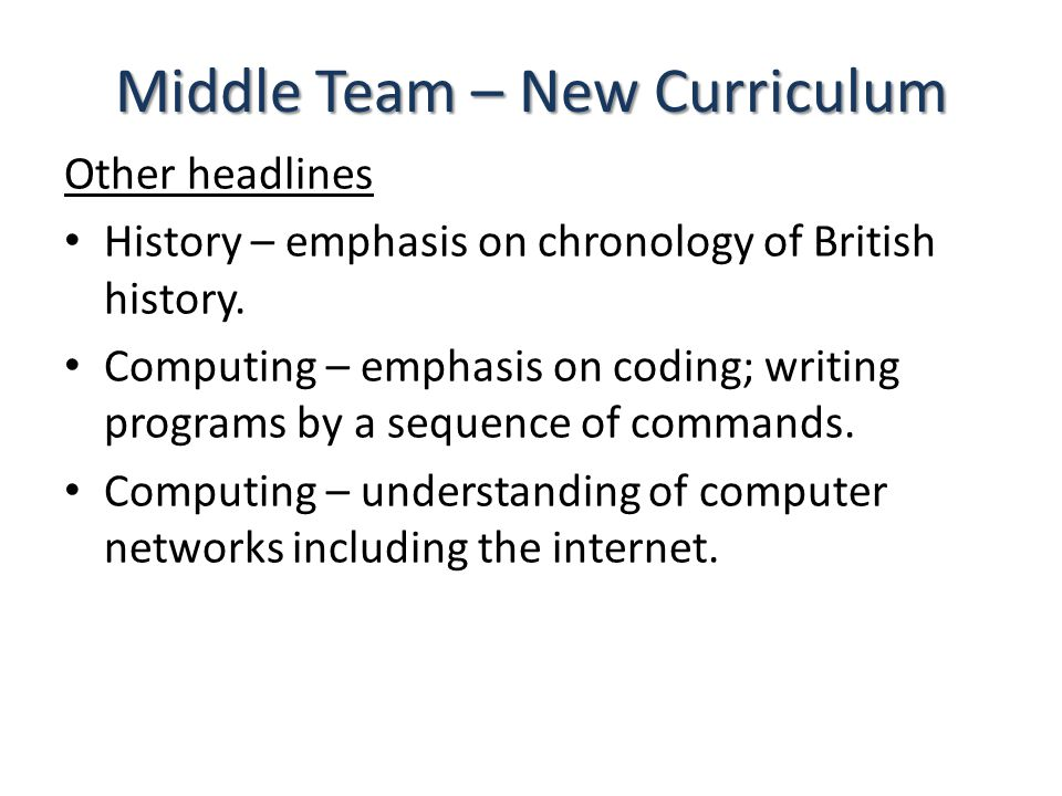 Middle Team – New Curriculum Other headlines History – emphasis on chronology of British history.
