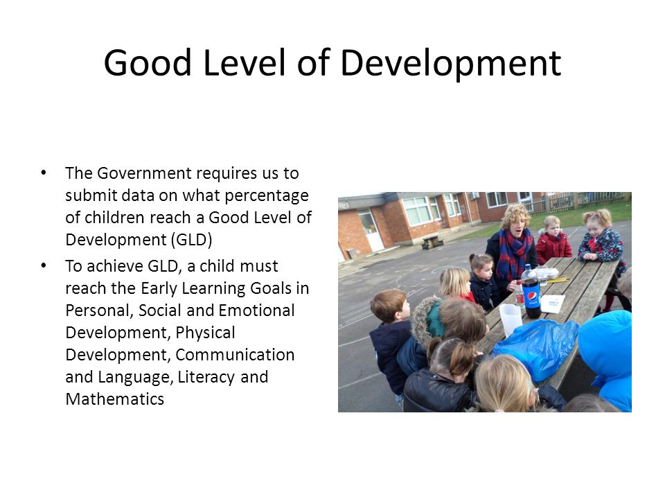 Good Level of Development The Government requires us to submit data on what percentage of children reach a Good Level of Development (GLD) To achieve GLD, a child must reach the Early Learning Goals in Personal, Social and Emotional Development, Physical Development, Communication and Language, Literacy and Mathematics