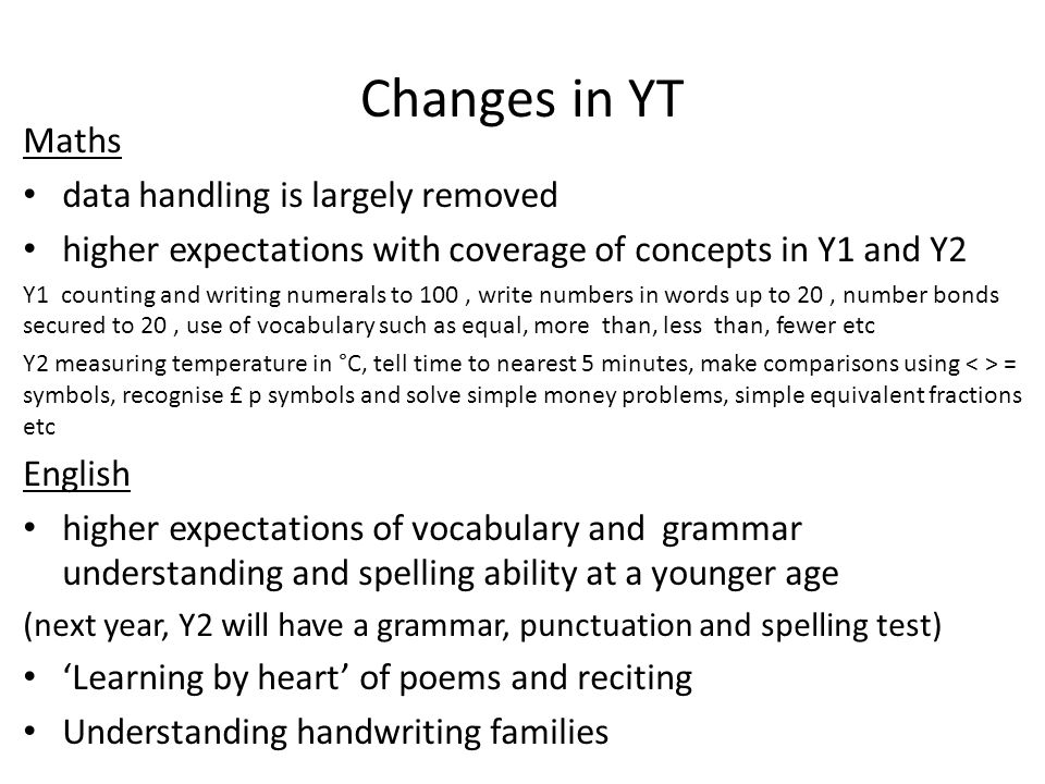 Changes in YT Maths data handling is largely removed higher expectations with coverage of concepts in Y1 and Y2 Y1 counting and writing numerals to 100, write numbers in words up to 20, number bonds secured to 20, use of vocabulary such as equal, more than, less than, fewer etc Y2 measuring temperature in °C, tell time to nearest 5 minutes, make comparisons using = symbols, recognise £ p symbols and solve simple money problems, simple equivalent fractions etc English higher expectations of vocabulary and grammar understanding and spelling ability at a younger age (next year, Y2 will have a grammar, punctuation and spelling test) 'Learning by heart' of poems and reciting Understanding handwriting families