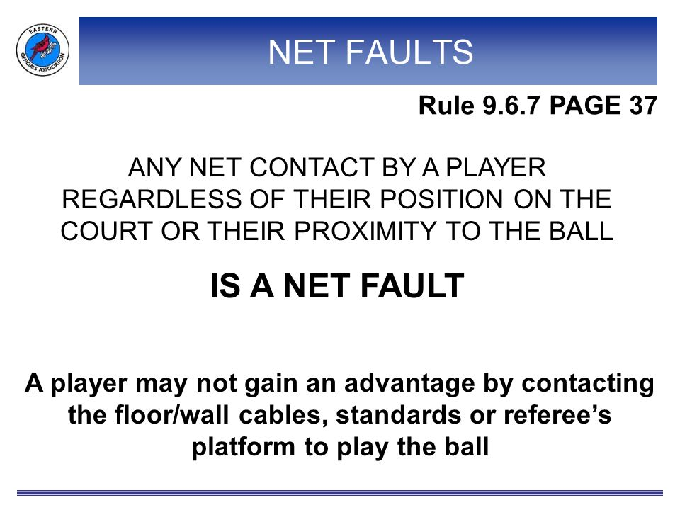 NET FAULTS ANY NET CONTACT BY A PLAYER REGARDLESS OF THEIR POSITION ON THE COURT OR THEIR PROXIMITY TO THE BALL IS A NET FAULT Rule 9.6.7 PAGE 37 A player may not gain an advantage by contacting the floor/wall cables, standards or referee's platform to play the ball