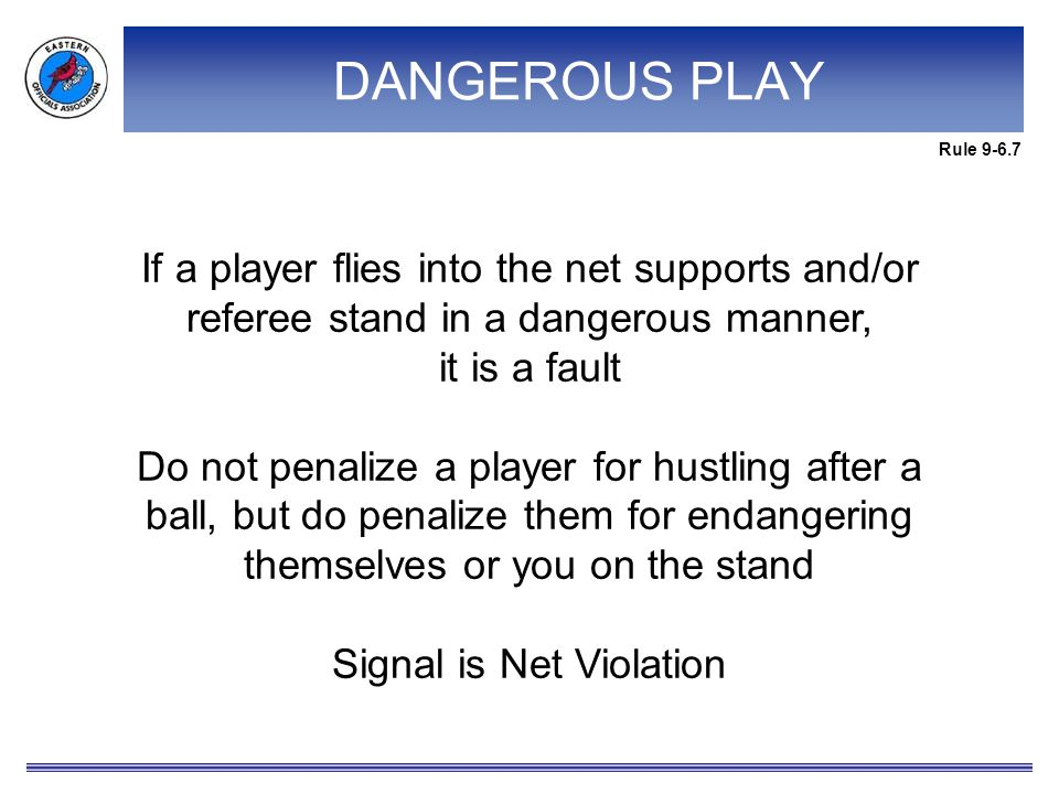 If a player flies into the net supports and/or referee stand in a dangerous manner, it is a fault Do not penalize a player for hustling after a ball, but do penalize them for endangering themselves or you on the stand Signal is Net Violation Rule 9-6.7 DANGEROUS PLAY