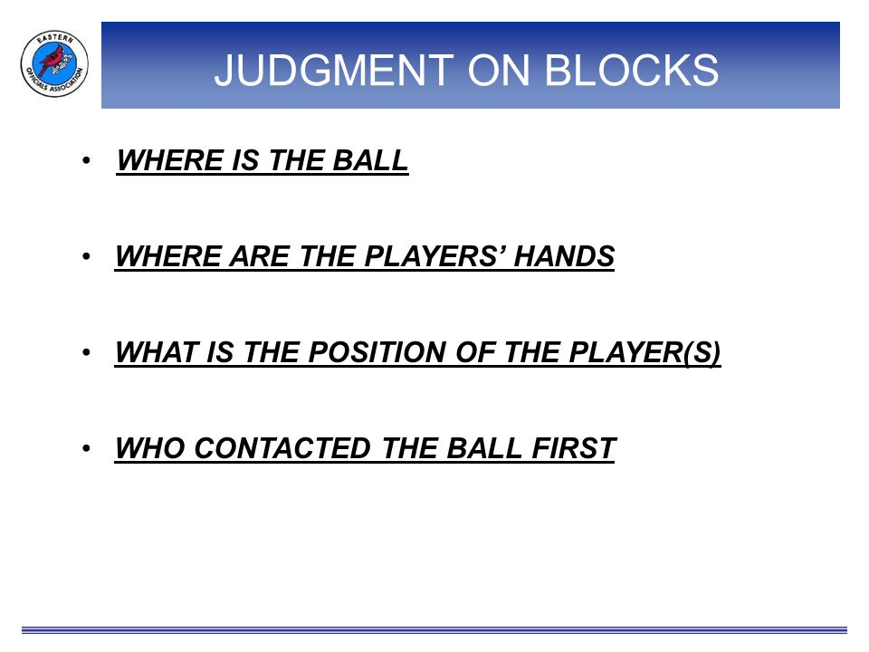 JUDGMENT ON BLOCKS WHERE IS THE BALL WHAT IS THE POSITION OF THE PLAYER(S) WHO CONTACTED THE BALL FIRST WHERE ARE THE PLAYERS' HANDS