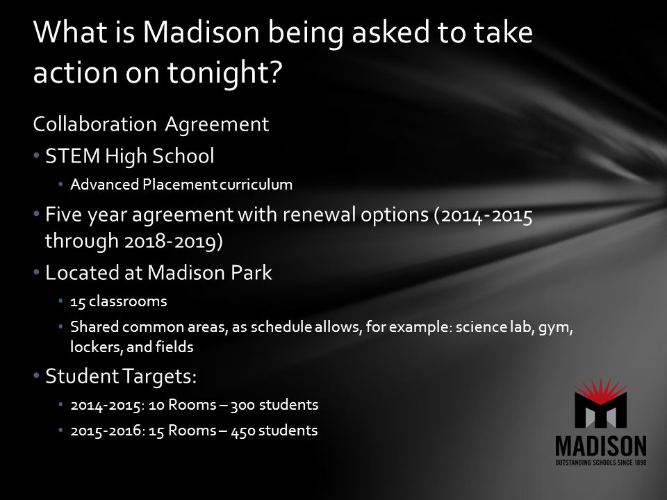 Collaboration Agreement STEM High School Advanced Placement curriculum Five year agreement with renewal options (2014-2015 through 2018-2019) Located at Madison Park 15 classrooms Shared common areas, as schedule allows, for example: science lab, gym, lockers, and fields Student Targets: 2014-2015: 10 Rooms – 300 students 2015-2016: 15 Rooms – 450 students What is Madison being asked to take action on tonight