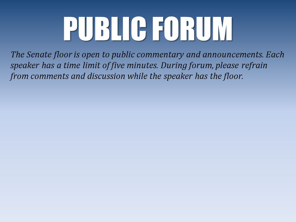 PUBLIC FORUM The Senate floor is open to public commentary and announcements.