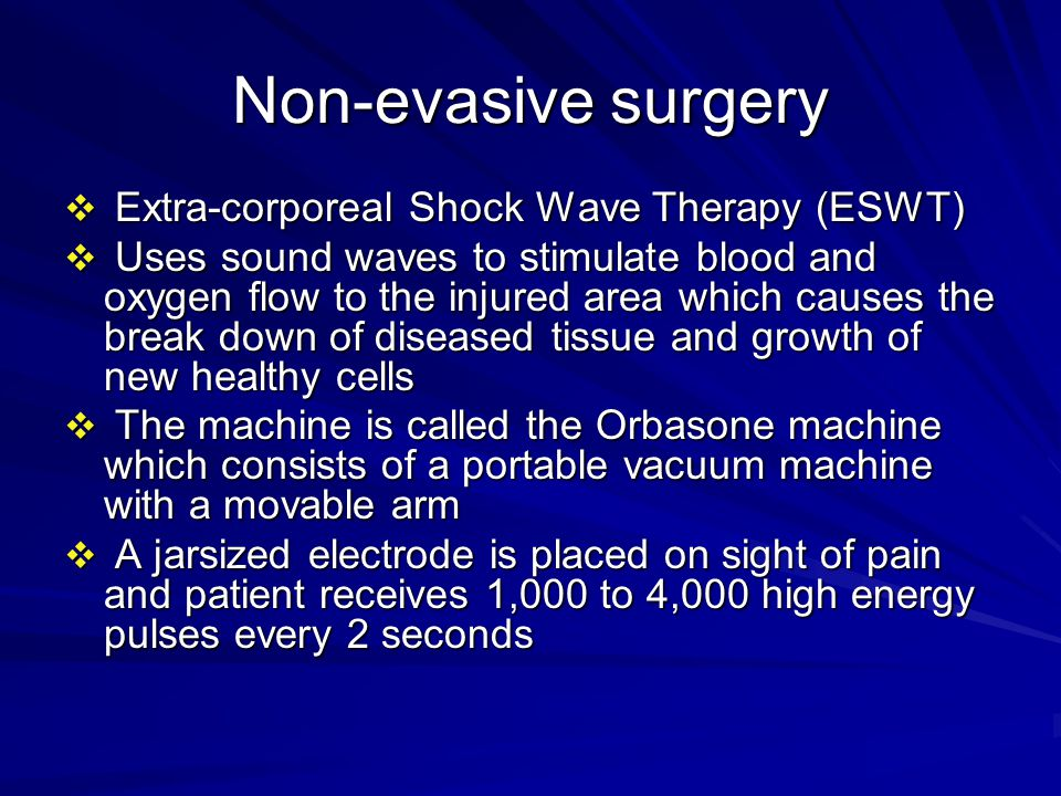 Non-evasive surgery  Extra-corporeal Shock Wave Therapy (ESWT)  Uses sound waves to stimulate blood and oxygen flow to the injured area which causes the break down of diseased tissue and growth of new healthy cells  The machine is called the Orbasone machine which consists of a portable vacuum machine with a movable arm  A jarsized electrode is placed on sight of pain and patient receives 1,000 to 4,000 high energy pulses every 2 seconds