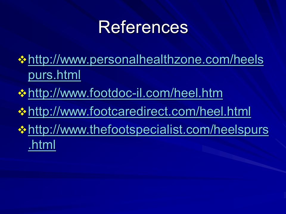 References  http://www.personalhealthzone.com/heels purs.html http://www.personalhealthzone.com/heels purs.html http://www.personalhealthzone.com/heels purs.html  http://www.footdoc-il.com/heel.htm http://www.footdoc-il.com/heel.htm  http://www.footcaredirect.com/heel.html http://www.footcaredirect.com/heel.html  http://www.thefootspecialist.com/heelspurs.html http://www.thefootspecialist.com/heelspurs.html http://www.thefootspecialist.com/heelspurs.html