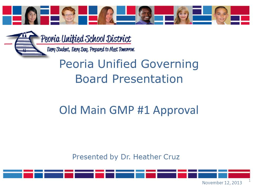 1 Peoria Unified Governing Board Presentation November 12, 2013 Presented by Dr. Heather Cruz Old Main GMP #1 Approval