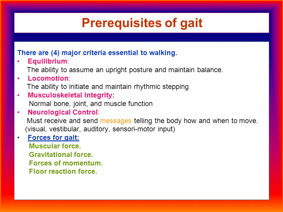 Prerequisites of gait There are (4) major criteria essential to walking. Equilibrium: The ability to assume an upright posture and maintain balance. L