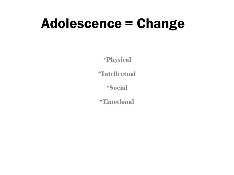 Adolescence = Change * Physical *Intellectual *Social *Emotional