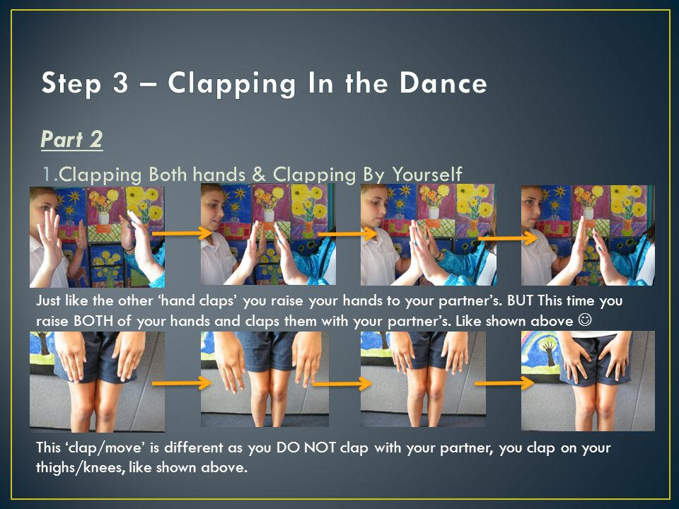 Part 2 1.Clapping Both hands & Clapping By Yourself Just like the other 'hand claps' you raise your hands to your partner's.