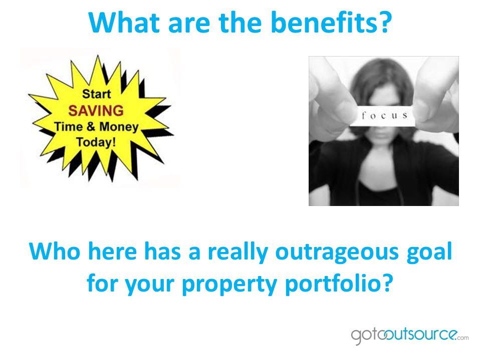 Who here has a really outrageous goal for your property portfolio What are the benefits