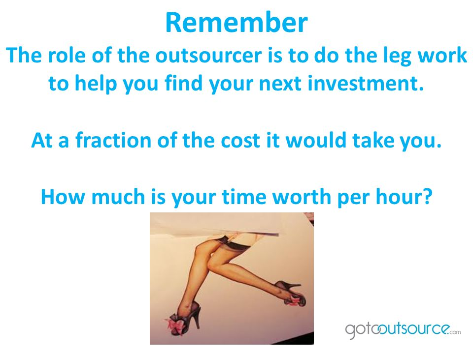 Remember The role of the outsourcer is to do the leg work to help you find your next investment.