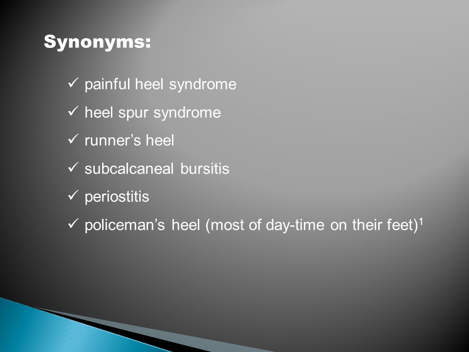 Synonyms: painful heel syndrome heel spur syndrome runner's heel subcalcaneal bursitis periostitis policeman's heel (most of day-time on their feet) 1