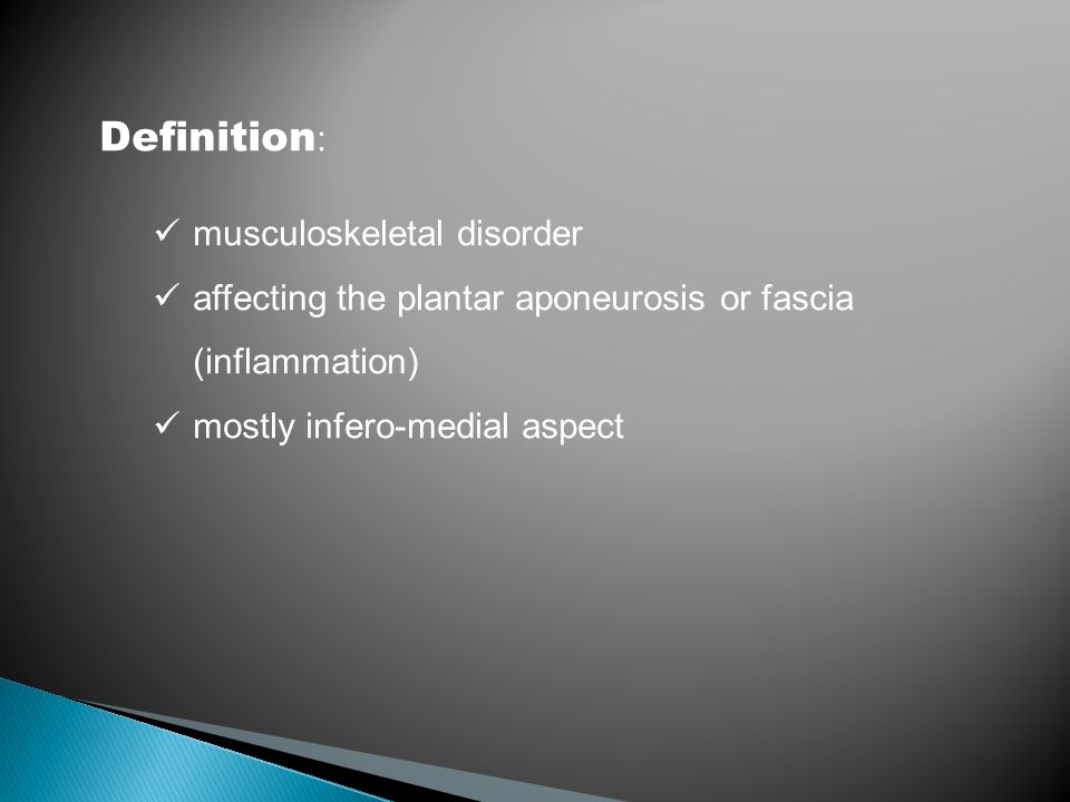 Definition : musculoskeletal disorder affecting the plantar aponeurosis or fascia (inflammation) mostly infero-medial aspect