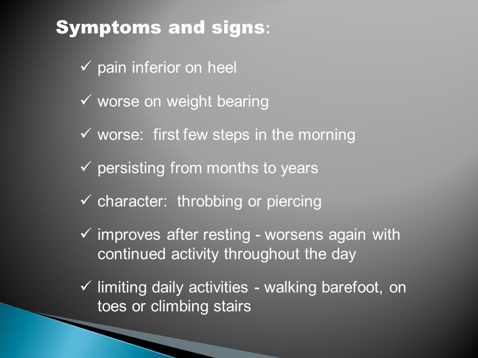 Symptoms and signs : pain inferior on heel worse on weight bearing worse: first few steps in the morning persisting from months to years character: th