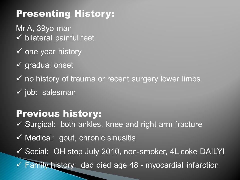 Presenting History: Mr A, 39yo man bilateral painful feet one year history gradual onset no history of trauma or recent surgery lower limbs job: sales