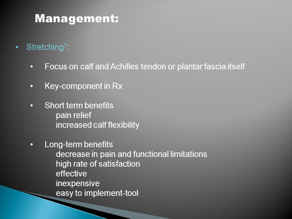 Management: Stretching 7 : Focus on calf and Achilles tendon or plantar fascia itself Key-component in Rx Short term benefits pain relief increased ca
