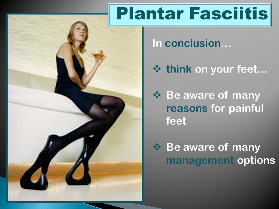 In conclusion...  think on your feet...  Be aware of many reasons for painful feet  Be aware of many management options Plantar Fasciitis