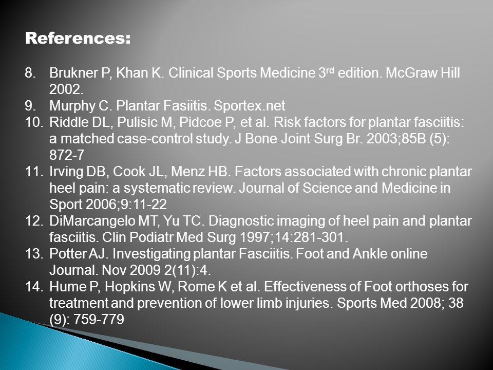 References: 8.Brukner P, Khan K. Clinical Sports Medicine 3 rd edition. McGraw Hill 2002. 9.Murphy C. Plantar Fasiitis. Sportex.net 10.Riddle DL, Puli