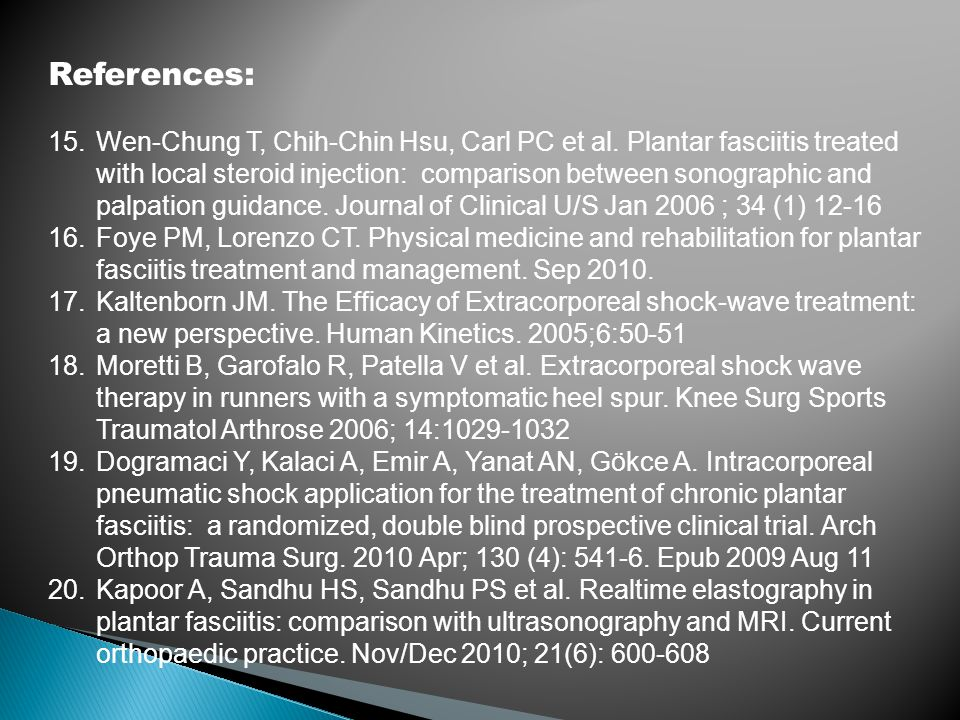 References: 15.Wen-Chung T, Chih-Chin Hsu, Carl PC et al. Plantar fasciitis treated with local steroid injection: comparison between sonographic and p