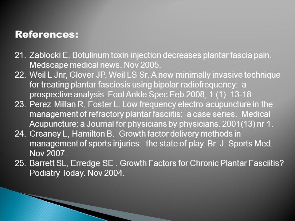 References: 21.Zablocki E. Botulinum toxin injection decreases plantar fascia pain. Medscape medical news. Nov 2005. 22.Weil L Jnr, Glover JP, Weil LS