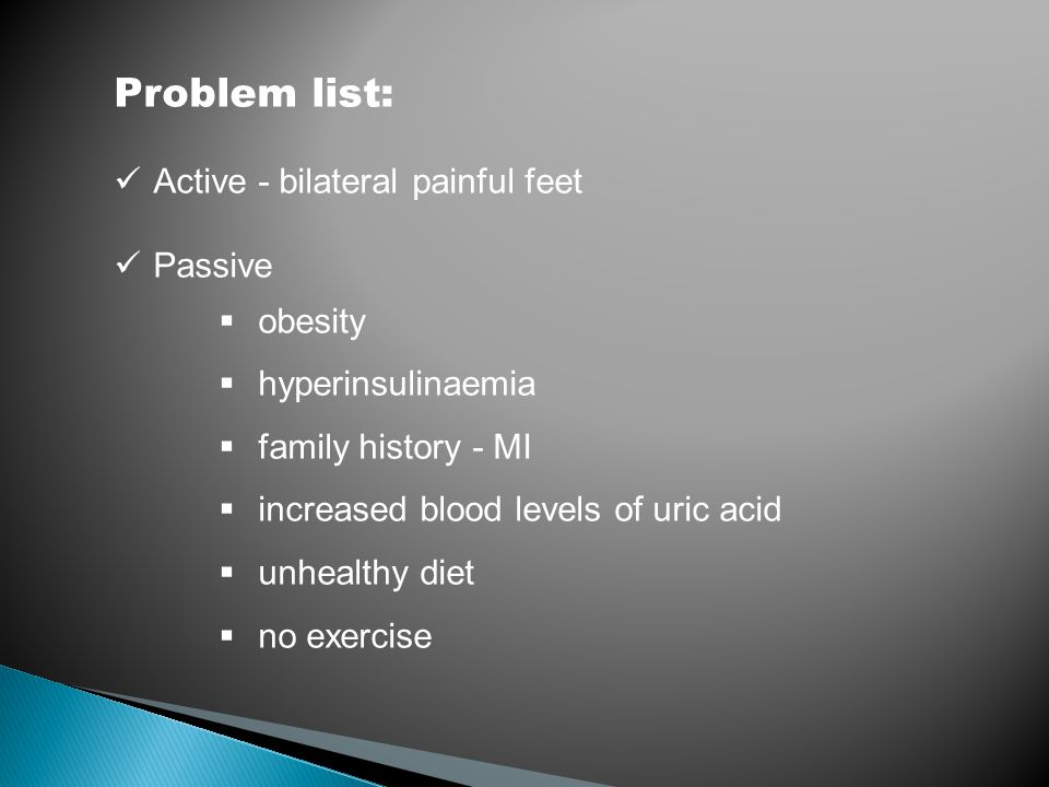 Problem list: Active - bilateral painful feet Passive  obesity  hyperinsulinaemia  family history - MI  increased blood levels of uric acid  unhe
