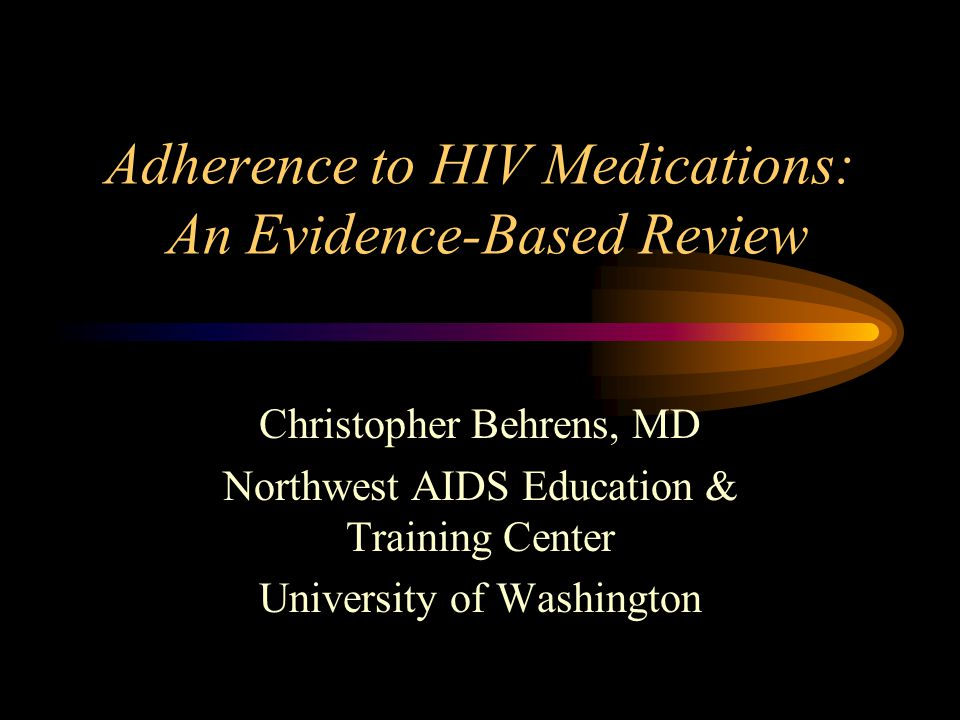 Adherence to HIV Medications: An Evidence-Based Review Christopher Behrens, MD Northwest AIDS Education & Training Center University of Washington