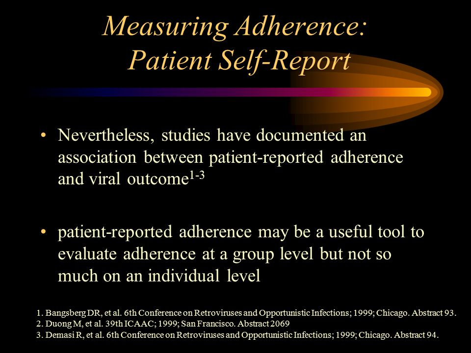 Measuring Adherence: Patient Self-Report Nevertheless, studies have documented an association between patient-reported adherence and viral outcome 1-3 patient-reported adherence may be a useful tool to evaluate adherence at a group level but not so much on an individual level 1.